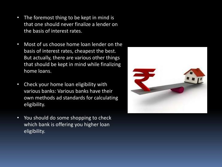 The foremost thing to be kept in mind is that one should never finalize a lender on the basis of interest rates.