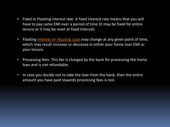 Fixed or Floating interest rate: A fixed interest rate means that you will have to pay same EMI over a period of time (it may be fixed for entire tenure or it may be reset at fixed interval).