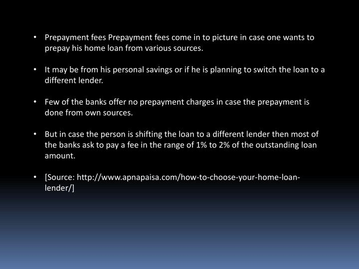 Prepayment fees Prepayment fees come in to picture in case one wants to prepay his home loan from various sources.