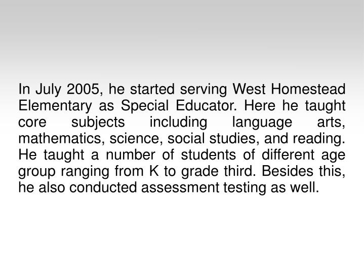 In July 2005, he started serving West Homestead Elementary as Special Educator. Here he taught core subjects including language arts, mathematics, science, social studies, and reading. He taught a number of students of different age group ranging from K to grade third. Besides this, he also conducted assessment testing as well.
