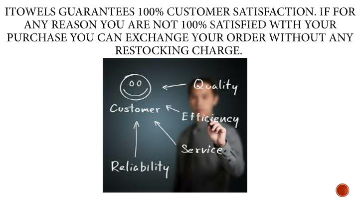 iTowels guarantees 100% customer satisfaction. If for any reason you are not 100% satisfied with your purchase you can exchange your order without any restocking charge.