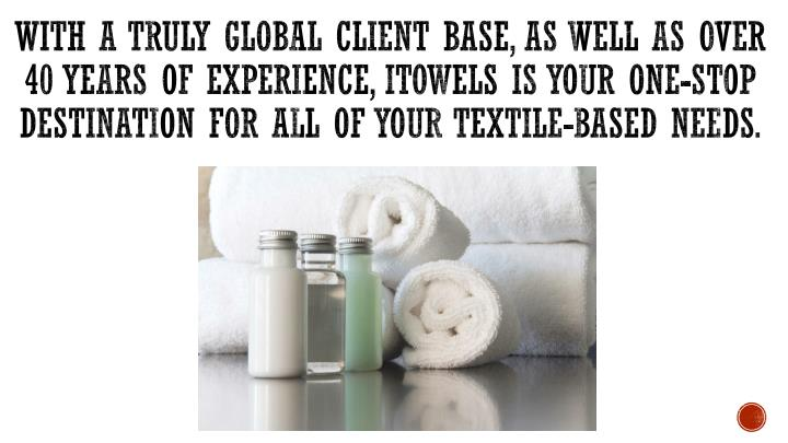 With a truly global client base, as well as over 40 years of experience, iTowels is your one-stop destination for ALL of your textile-based needs.