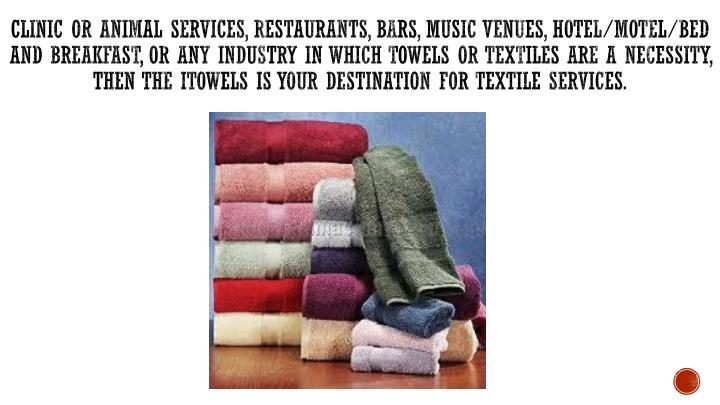 Clinic or animal services, restaurants, bars, music venues, hotel/motel/bed and breakfast, or any industry in which towels or textiles are a necessity, then the iTowels is your destination for textile services.