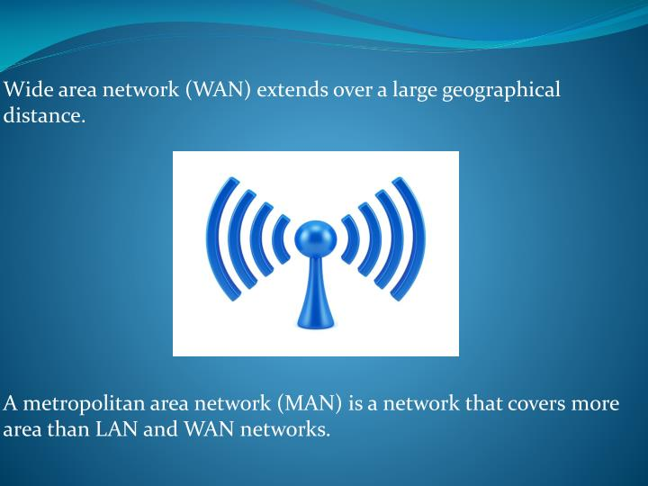Wide area network (WAN) extends over a large geographical distance.