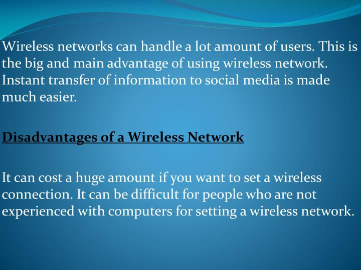 Wireless networks can handle a lot amount of users. This is the big and main advantage of using wireless network. Instant transfer of information to social media is made much easier.