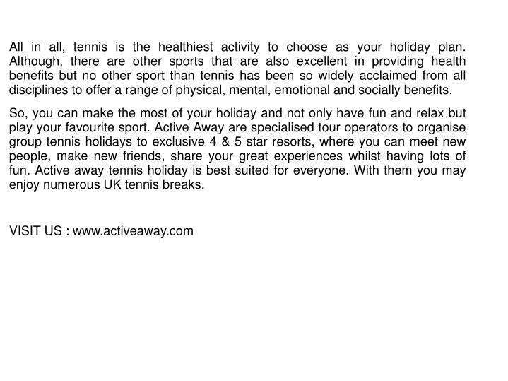 All in all, tennis is the healthiest activity to choose as your holiday plan. Although, there are other sports that are also excellent in providing health benefits but no other sport than tennis has been so widely acclaimed from all disciplines to offer a range of physical, mental, emotional and socially benefits.