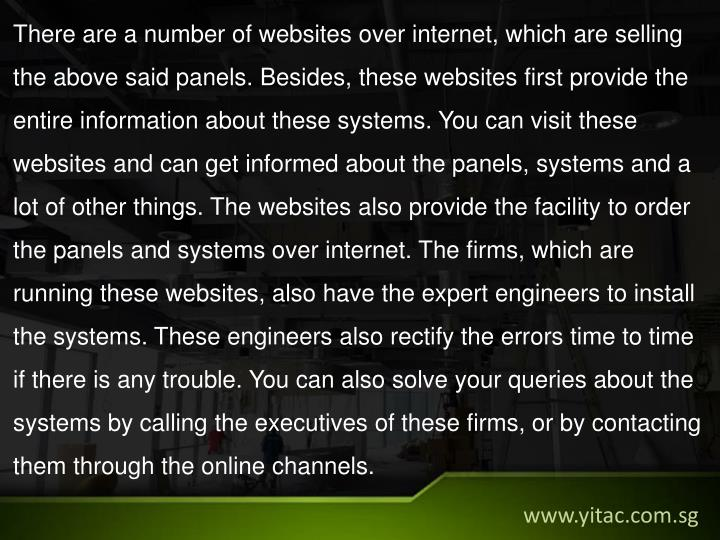 There are a number of websites over internet, which are selling the above said panels. Besides, these websites first provide the entire information about these systems. You can visit these websites and can get informed about the panels, systems and a lot of other things. The websites also provide the facility to order the panels and systems over internet. The firms, which are running these websites, also have the expert engineers to install the systems. These engineers also rectify the errors time to time if there is any trouble. You can also solve your queries about the systems by calling the executives of these firms, or by contacting them through the online channels.