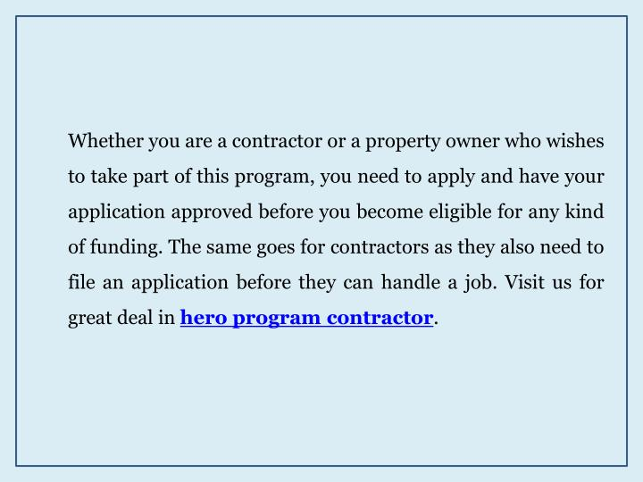 Whether you are a contractor or a property owner who wishes to take part of this program, you need to apply and have your application approved before you become eligible for any kind of funding. The same goes for contractors as they also need to file an application before they can handle a job. Visit us for great deal in