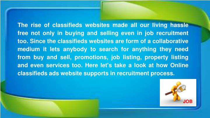 The rise of classifieds websites made all our living hassle free not only in buying and selling even in job recruitment too. Since the classifieds websites are form of a collaborative medium it lets anybody to search for anything they need from buy and sell, promotions, job listing, property listing and even services too. Here let's take a look at how Online classifieds ads website supports in recruitment process.