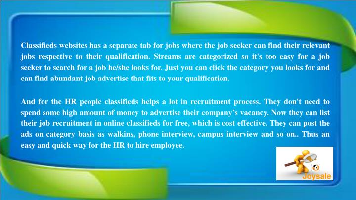 Classifieds websites has a separate tab for jobs where the job seeker can find their relevant jobs respective to their qualification. Streams are categorized so it's too easy for a job seeker to search for a job he/she looks for. Just you can click the category you looks for and can find abundant job advertise that fits to your qualification.