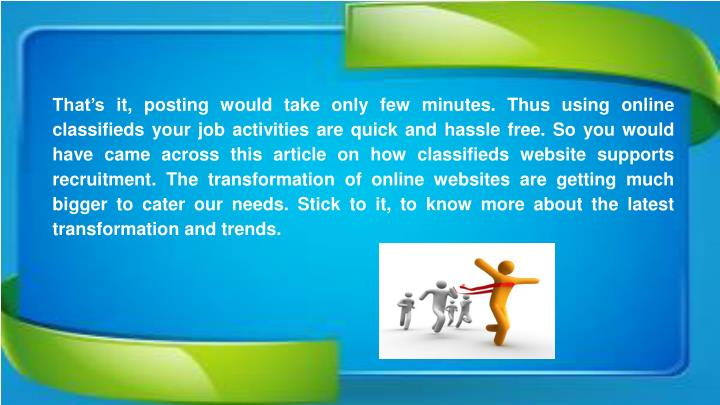That's it, posting would take only few minutes. Thus using online classifieds your job activities are quick and hassle free. So you would have came across this article on how classifieds website supports recruitment. The transformation of online websites are getting much bigger to cater our needs. Stick to it, to know more about the latest transformation and trends.