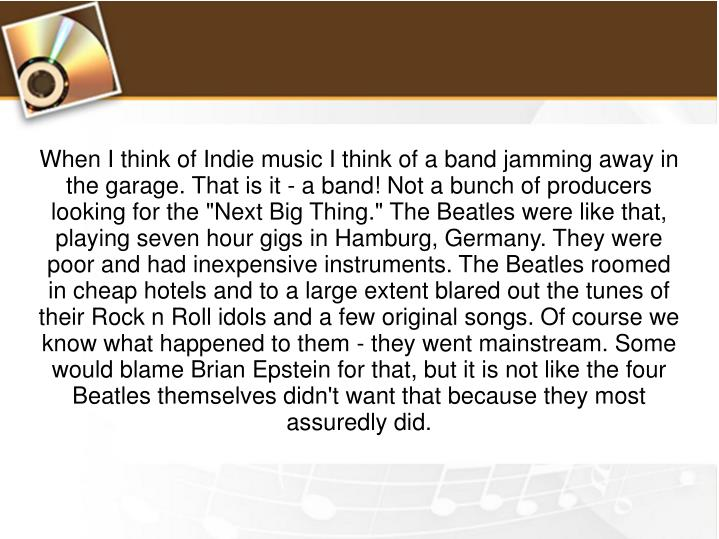 "When I think of Indie music I think of a band jamming away in the garage. That is it - a band! Not a bunch of producers looking for the ""Next Big Thing."" The Beatles were like that, playing seven hour gigs in Hamburg, Germany. They were poor and had inexpensive instruments. The Beatles roomed in cheap hotels and to a large extent blared out the tunes of their Rock n Roll idols and a few original songs. Of course we know what happened to them - they went mainstream. Some would blame Brian Epstein for that, but it is not like the four Beatles themselves didn't want that because they most assuredly did."