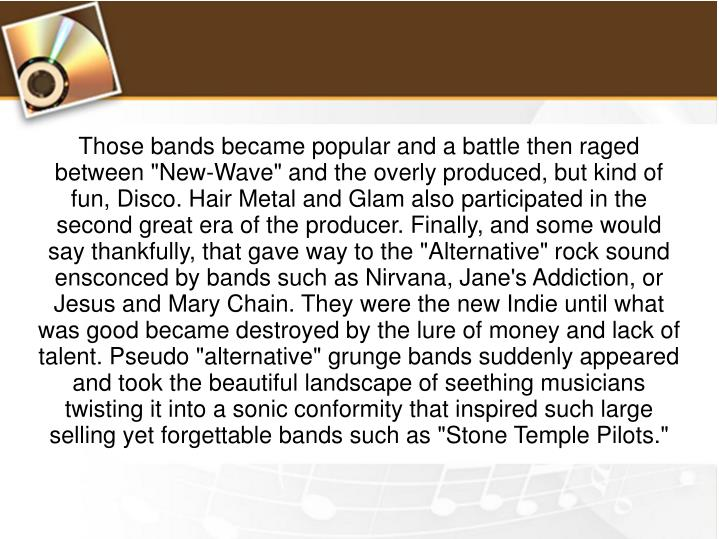 "Those bands became popular and a battle then raged between ""New-Wave"" and the overly produced, but kind of fun, Disco. Hair Metal and Glam also participated in the second great era of the producer. Finally, and some would say thankfully, that gave way to the ""Alternative"" rock sound ensconced by bands such as Nirvana, Jane's Addiction, or Jesus and Mary Chain. They were the new Indie until what was good became destroyed by the lure of money and lack of talent. Pseudo ""alternative"" grunge bands suddenly appeared and took the beautiful landscape of seething musicians twisting it into a sonic conformity that inspired such large selling yet forgettable bands such as ""Stone Temple Pilots."""
