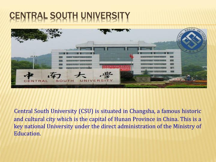 Central South University (CSU) is situated in Changsha, a famous historic and cultural city which is the capital of Hunan Province in China. This is a key national University under the direct administration of the Ministry of Education.