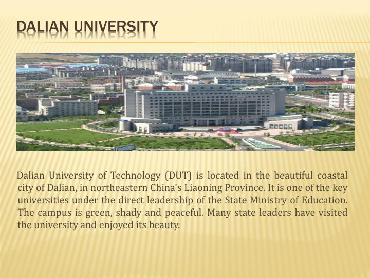 Dalian University of Technology (DUT) is located in the beautiful coastal city of Dalian, in northeastern China's Liaoning Province. It is one of the key universities under the direct leadership of the State Ministry of Education. The campus is green, shady and peaceful. Many state leaders have visited the university and enjoyed its beauty.