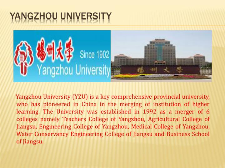 Yangzhou University (YZU) is a key comprehensive provincial university, who has pioneered in China in the merging of institution of higher learning. The University was established in 1992 as a merger of 6 colleges namely Teachers College of Yangzhou, Agricultural College of Jiangsu, Engineering College of Yangzhou, Medical College of Yangzhou, Water Conservancy Engineering College of Jiangsu and Business School of Jiangsu.
