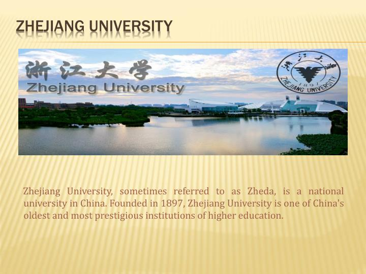 Zhejiang University, sometimes referred to as Zheda, is a national university in China. Founded in 1897, Zhejiang University is one of China's oldest and most prestigious institutions of higher education.