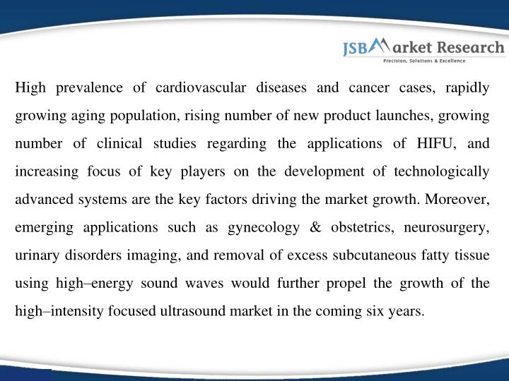 High prevalence of cardiovascular diseases and cancer cases, rapidly growing aging population, rising number of new product launches, growing number of clinical studies regarding the applications of HIFU, and increasing focus of key players on the development of technologically advanced systems are the key factors driving the market growth. Moreover, emerging applications such as gynecology & obstetrics, neurosurgery, urinary disorders imaging, and removal of excess subcutaneous fatty tissue using high–energy sound waves would further propel the growth of the high–intensity focused ultrasound market in the coming six years.