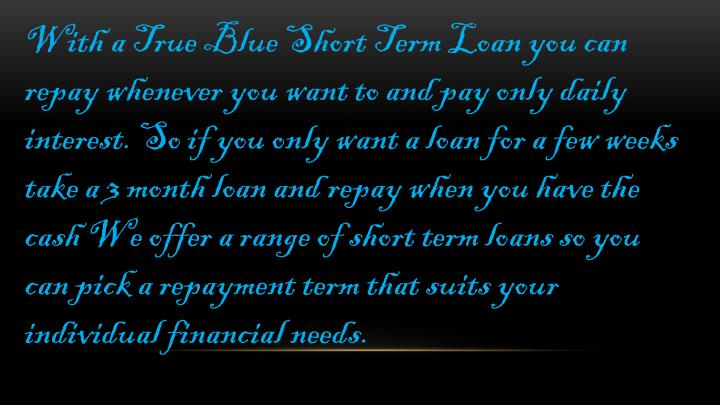 With a True Blue Short Term Loan you can repay whenever you want to and pay only daily interest.So if you only want a loan for a few weeks take a 3 month loan and repay when you have the cashWe offer a range of short term loans so you can pick a repayment term that suits your individual financial needs.
