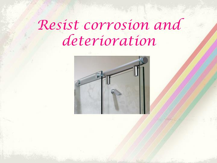 Resist corrosion and deterioration