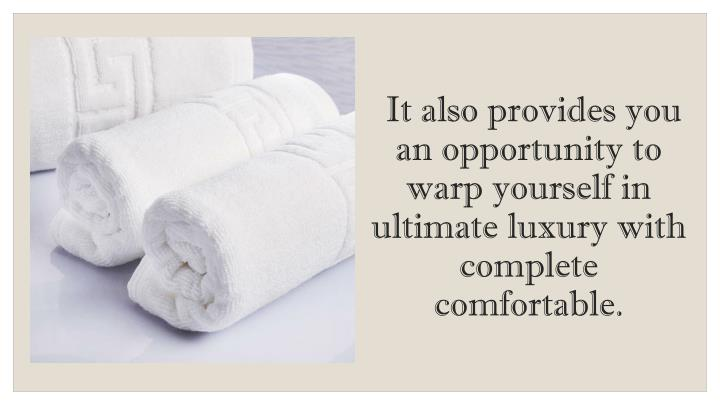 It also provides you an opportunity to warp yourself in ultimate luxury with complete comfortable.