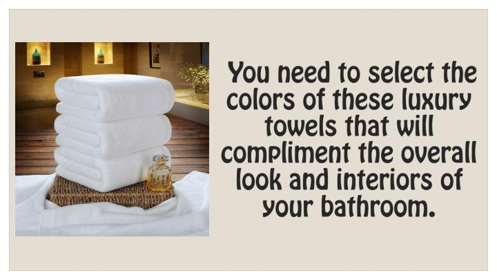 You need to select the colors of these luxury towels that will compliment the overall look and interiors of your bathroom.
