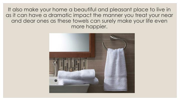 It also make your home a beautiful and pleasant place to live in as it can have a dramatic impact the manner you treat your near and dear ones as these towels can surely make your life even more happier.