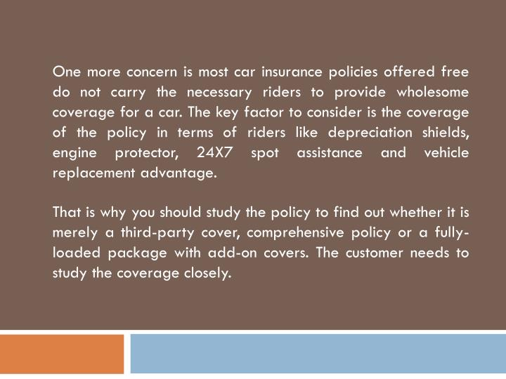 One more concern is most car insurance policies offered free do not carry the necessary riders to provide wholesome coverage for a car. The key factor to consider is the coverage of the policy in terms of riders like depreciation shields, engine protector, 24X7 spot assistance and vehicle replacement advantage.