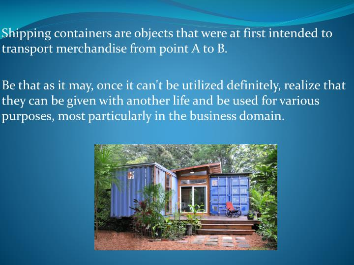 Shipping containers are objects that were at first intended to transport merchandise from point A to B.