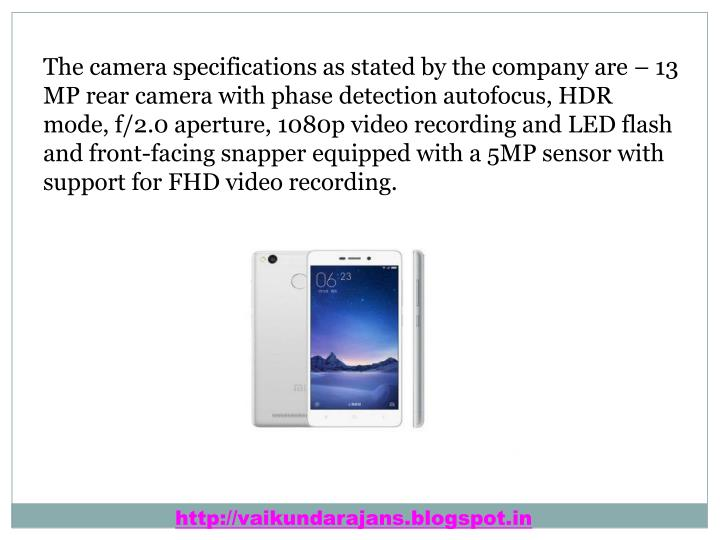 The camera specifications as stated by the company are – 13 MP rear camera with phase detection autofocus, HDR mode, f/2.0 aperture, 1080p video recording and LED flash and front-facing snapper equipped with a 5MP sensor with support for FHD video recording.