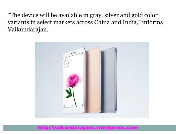 """The device will be available in gray, silver and gold color variants in select markets across China and India,"" informs Vaikundarajan."