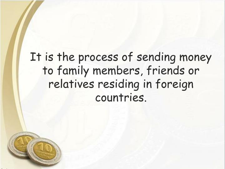 It is the process of sending money to family members, friends or relatives residing in foreign countries.
