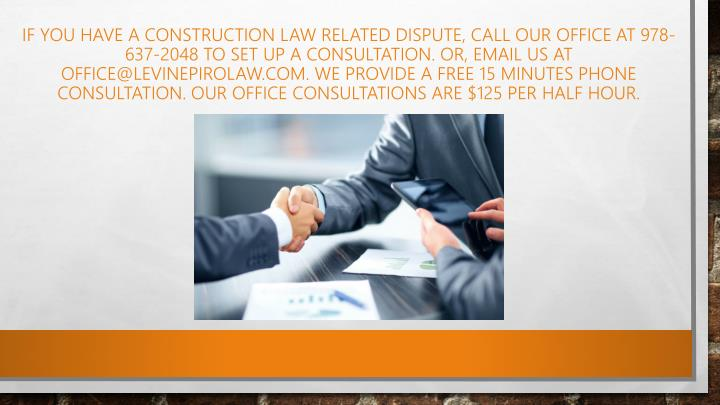 If you have a construction law related dispute, call our office at 978-637-2048 to set up a consultation. Or, email us at office@levinepirolaw.com. We provide a free 15 minutes phone consultation. Our office consultations are $125 per half hour.