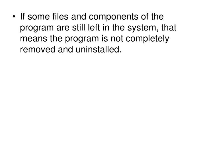 If some files and components of the program are still left in the system, that means the program is ...