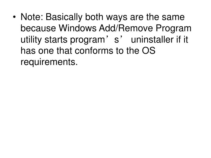 Note: Basically both ways are the same because Windows Add/Remove Program utility starts program's' uninstaller if it has one that conforms to the OS requirements.
