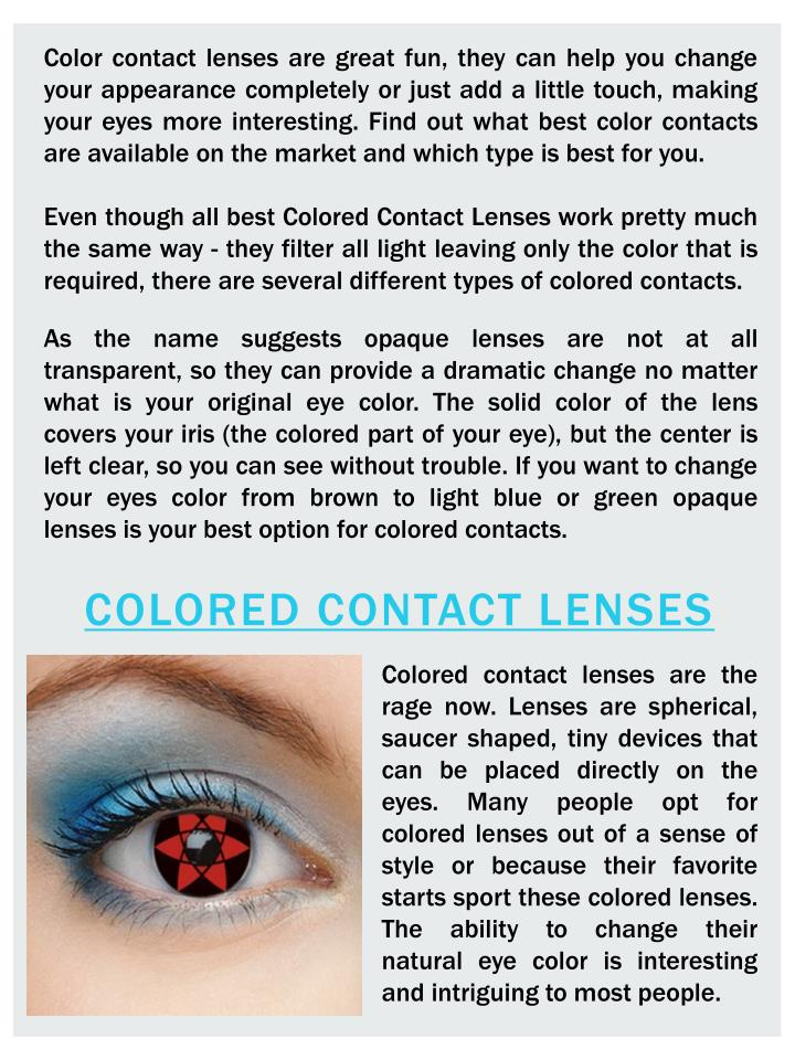 Color contact lenses are great fun, they can help you change your appearance completely or just add a little touch, making your eyes more interesting. Find out what best color contacts are available on the market and which type is best for you.