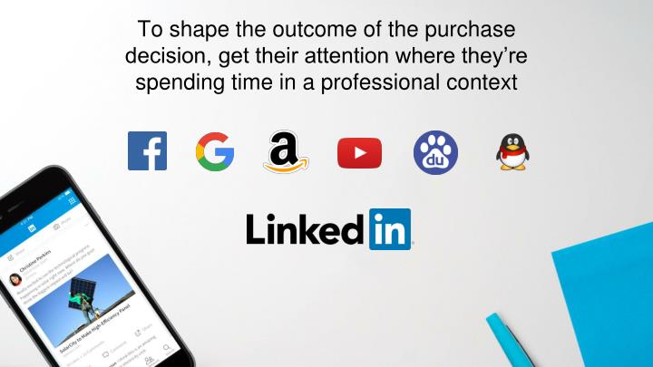 To shape the outcome of the purchase decision, get their attention where they're spending time in a professional context
