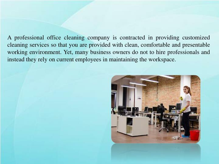 A professional office cleaning company is contracted in providing customized cleaning services so that you are provided with clean, comfortable and presentable working environment. Yet, many business owners do not to hire professionals and instead they rely on current employees in maintaining the workspace.