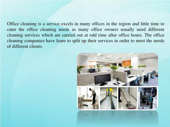 Office cleaning is a service excels in many offices in the region and little time to cater the office cleaning needs as many office owners usually need different cleaning services which are carried out at odd time after office hours. The office cleaning companies have learn to split up their services in order to meet the needs of different clients.