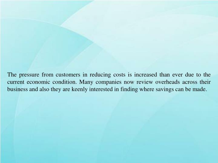 The pressure from customers in reducing costs is increased than ever due to the current economic con...