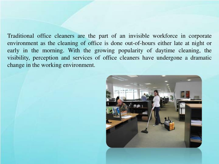 Traditional office cleaners are the part of an invisible workforce in corporate environment as the cleaning of office is done out-of-hours either late at night or early in the morning. With the growing popularity of daytime cleaning, the visibility, perception and services of office cleaners have undergone a dramatic change in the working environment.