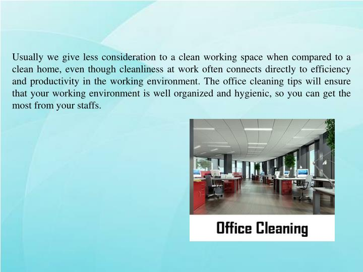 Usually we give less consideration to a clean working space when compared to a clean home, even though cleanliness at work often connects directly to efficiency and productivity in the working environment. The office cleaning tips will ensure that your working environment is well organized and hygienic, so you can get the most from your staffs.