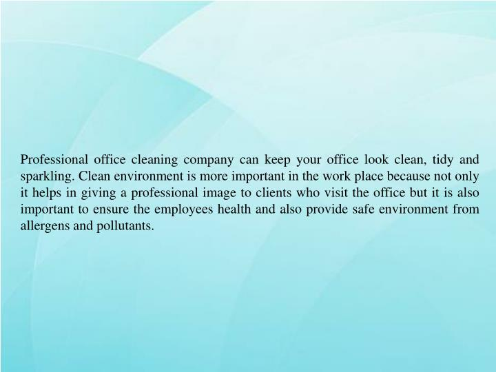 Professional office cleaning company can keep your office look clean, tidy and sparkling. Clean environment is more important in the work place because not only it helps in giving a professional image to clients who visit the office but it is also important to ensure the employees health and also provide safe environment from allergens and pollutants.