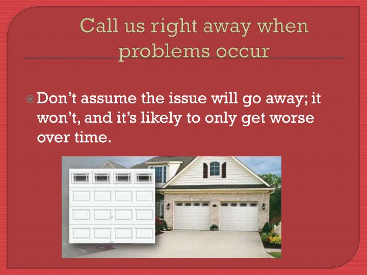 Call us right away when problems occur
