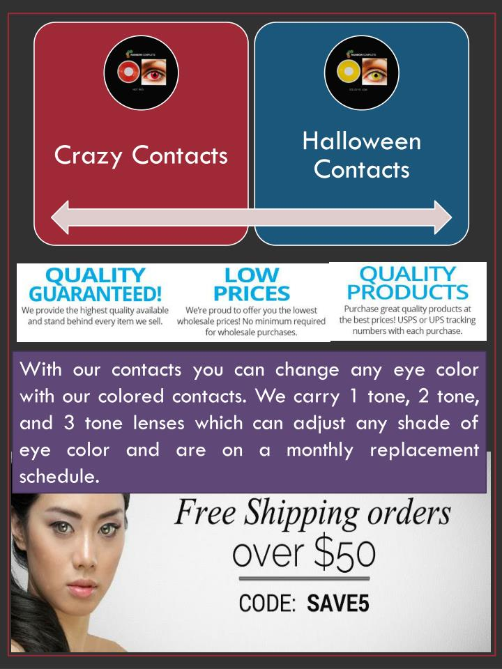 With our contacts you can change any eye color with our colored contacts. We carry 1 tone, 2 tone, and 3 tone lenses which can adjust any shade of eye color and are on a monthly replacement schedule.