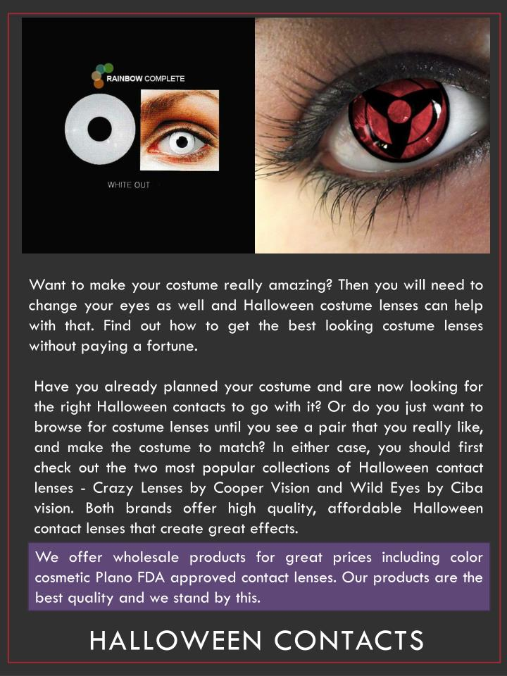 Want to make your costume really amazing? Then you will need to change your eyes as well and Halloween costume lenses can help with that. Find out how to get the best looking costume lenses without paying a fortune