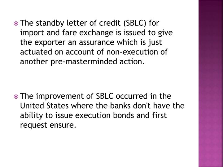 The standby letter of credit (SBLC) for import and fare exchange is issued to give the exporter an assurance which is just actuated on account of non-execution of another pre-masterminded action.