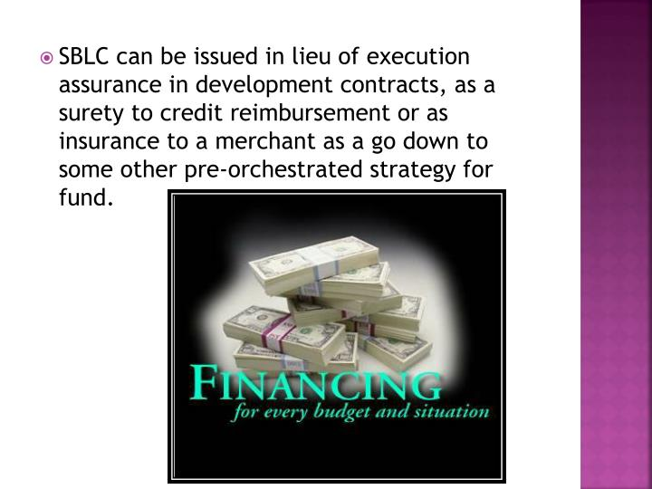 SBLC can be issued in lieu of execution assurance in development contracts, as a surety to credit reimbursement or as insurance to a merchant as a go down to some other pre-orchestrated strategy for fund.