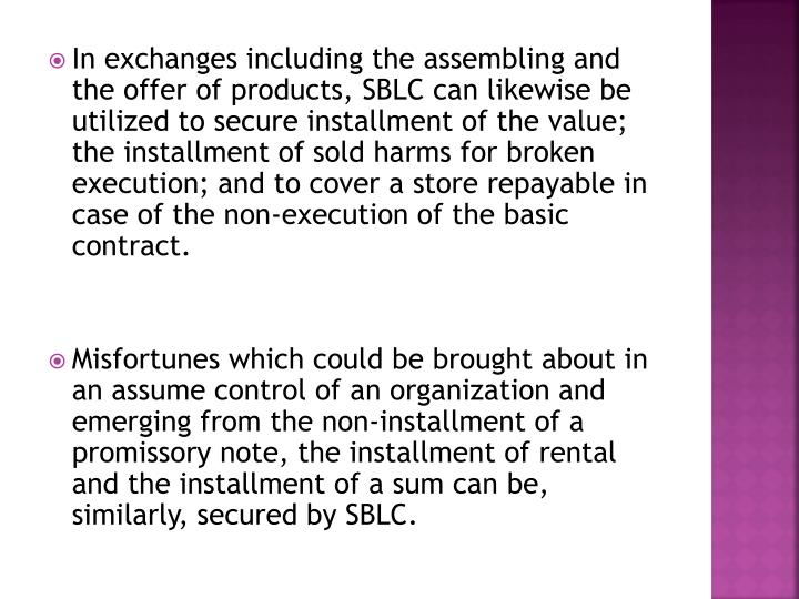 In exchanges including the assembling and the offer of products, SBLC can likewise be utilized to secure installment of the value; the installment of sold harms for broken execution; and to cover a store repayable in case of the non-execution of the basic contract.