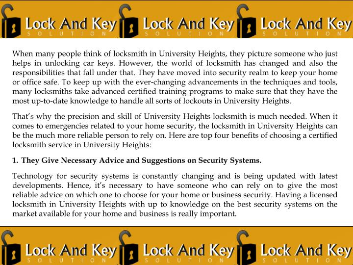 When many people think of locksmith in University Heights, they picture someone who just helps in unlocking car keys. However, the world of locksmith has changed and also the responsibilities that fall under that. They have moved into security realm to keep your home or office safe. To keep up with the ever-changing advancements in the techniques and tools, many locksmiths take advanced certified training programs to make sure that they have the most up-to-date knowledge to handle all sorts of lockouts in University Heights.